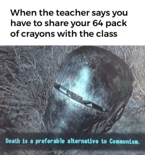Our crayons.: When the teacher says you  have to share your 64 pack  of crayons with the class  Death is a preferable alternative to Communism. Our crayons.