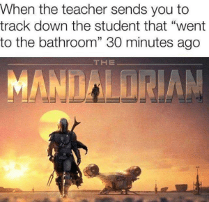 "Sends: When the teacher sends you to  track down the student that ""went  to the bathroom"" 30 minutes ago  THE  MANDALORIAN"