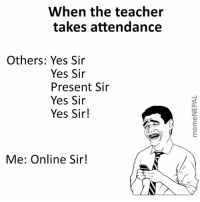 Teacher, Nepali, and Yes: When the teacher  takes attendance  Others: Yes Sir  Yes Sir  Present Sir  Yes Sir  Yes Sir!  Me: Online Sir!