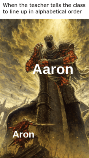 Line Up: When the teacher tells the class  to line up in alphabetical order  Aaron  Aron