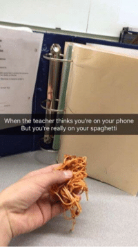 Phone, Teacher, and Spaghetti: When the teacher thinks you're on your phone  But you're really on your spaghetti