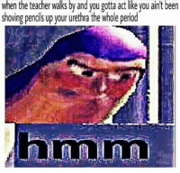 """Dank, Meme, and Teacher: when the teacher walks by and you gotta act like you ain't been  shoving pencils up your urethra the whole perio <p>hmm via /r/dank_meme <a href=""""http://ift.tt/2h4pvPD"""">http://ift.tt/2h4pvPD</a></p>"""
