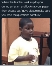 "Gif, Teacher, and Questions: When the teacher walks up to you  during an exam and looks at your paper  then shouts out ""guys please make sure  you read the questions carefully  eg  GIF"