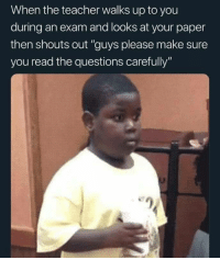 "Teacher, Tumblr, and Banana: When the teacher walks up to you  during an exam and looks at your paper  then shouts out ""guys please make sure  you read the questions carefully""  eg awesomesthesia:  Why everyone use banana?"