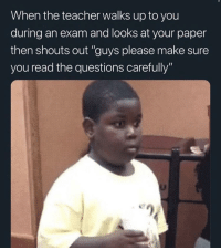 "Teacher, MeIRL, and Questions: When the teacher walks up to you  during an exam and looks at your paper  then shouts out ""guys please make sure  you read the questions carefully"" meirl"