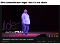 "Friends, School, and Teacher: When the teacher won't let you sit next to your friends.  AARONSTARK  TEDX  -  0:07 / 7:28  Was Almost A School Shooter | Aaron Stark I TEDxBoulder  958,657 views <p>BUY BUY BUY! Dark humor always a decent investment via /r/MemeEconomy <a href=""https://ift.tt/2mvNwln"">https://ift.tt/2mvNwln</a></p>"