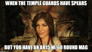 Thought of this while play Shadow of the Tomb Raider: WHEN THE TEMPLE GUARDS HAVE SPEARS  BUT YOU HAVE AN AR15 W/60 ROUND MAG Thought of this while play Shadow of the Tomb Raider