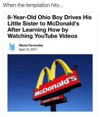 McDonalds, Videos, and youtube.com: When the temptation hits...  8-Year-old Ohio Boy Drives His  Little Sister to McDonald's  After Learning How by  Watching YouTube Videos  Alexia Fernandez  April 12, 2017  McDonald's  DRIVE-THR