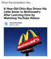 Funny, McDonalds, and Videos: When the temptation hits  8-Year-old Ohio Boy Drives His  Little Sister to McDonald's  After Learning How by  Watching YouTube Videos  Alexia Fernandez  April 12, 2017  McDonald's  DRIVE-THR A lot of great headlines this year. I woulda went to BK tho.