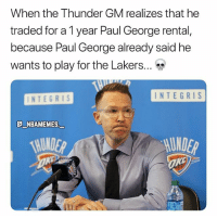 Will Paul George leave the Thunder next year? 👀😳 - Follow @_nbamemes._: When the Thunder GM realizes that he  traded for a 1 year Paul George rental,  because Paul George already said he  wants to play for the Lakers  INTEGRIS  INTEGRIS  @NBAMEMES.  一  UNDER Will Paul George leave the Thunder next year? 👀😳 - Follow @_nbamemes._