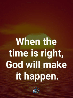 🙏: When the  time is right,  God will make  it happen. 🙏