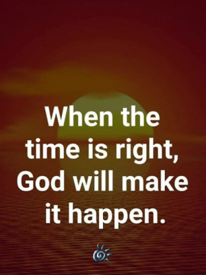 <3: When the  time is right,  God will make  it happen.  (0 <3