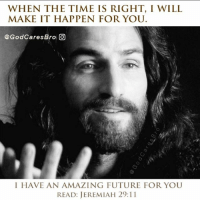 I Will Make It: WHEN THE TIME IS RIGHT, I WILL  MAKE IT HAPPEN FOR YOUU  @GodCaresBro回  I HAVE AN AMAZING FUTURE FOR YOU  READ: JEREMIAH 29:11