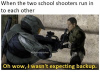 Just made this but deleting it soon unless it does well: When the two school shooters run in  to each other  IG: Polar Saurus  Oh wow, I wasn't expecting backup. Just made this but deleting it soon unless it does well