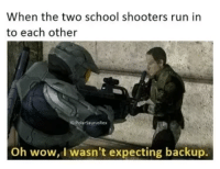 "Run, School, and Shooters: When the two school shooters run in  to each other  G:PolarSaurusRex  Oh wow, I wasn't expecting backup. <p><a href=""http://memehumor.net/post/165997181978/he-got-you"" class=""tumblr_blog"">memehumor</a>:</p>  <blockquote><p>He got you</p></blockquote>"