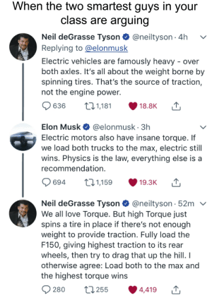 """Love, Neil deGrasse Tyson, and Reddit: When the two smartest guys in your  class are arguing  Neil deGrasse Tyson @neiltyson 4h  Replying to@elonmusk  Electric vehicles are famously heavy - over  both axles. It's all about the weight borne by  spinning tires. That's the source of traction,  not the engine power.  636  t11,181  18.8K  Elon Musk @elonmusk 3h  Electric motors also have insane torque. If  we load both trucks to the max, electric still  wins. Physics is the law, everything else is a  recommendation.  694  t.1,159  19.3K  Neil deGrasse Tyson @neiltyson 52mv  We all love Torque. But high Torque just  spins a tire in place if there's not enough  weight to provide traction. Fully load the  F150, giving highest traction to its rear  wheels, then try to drag that up the hill. I  otherwise agree: Load both to the max and  the highest torque wins  280  L255  4,419 """"Physics is the law. Everything else is a recommendation."""""""