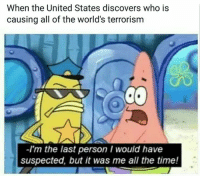 Plot twist: When the United States discovers who is  causing all of the world's terrorism  -I'm the last person I would have  suspected, but it was me all the time! Plot twist