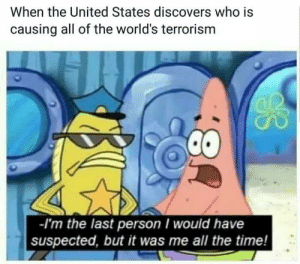 Hoping this isnt a repost: When the United States discovers who is  causing all of the world's terrorism  -I'm the last person would have  suspected, but it was me all the time! Hoping this isnt a repost