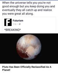 Good, Pluto, and Been: When the universe tells you you're not  good enough but you keep doing you and  eventually they all catch up and realize  you were great all along  Futurism  1 hr.  *BREAKING*  Pluto Has Been Officially Reclassified As A  Planet!