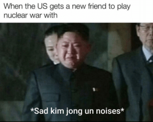 *saber rattled*: When the US gets a new friend to play  nuclear war with  *Sad kim jong un noises* *saber rattled*