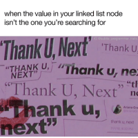 "Next, Node, and List: when the value in your linked list node  isn't the one you're searching for  UJ, Next THan  Thank U, Next  thank u,  e @subtle programmer traits  Thank  Thank U  ""THANK U,-""Thank u, ne  ""tl  NEXT  95  Ariana Gra  thank u, next  next"" node = node- next;"