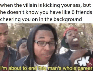 Ass, Be Like, and Friends: when the villain is kicking your ass, but  he doesn't know you have like 6 friends  cheering you on in the background  I'm about to end this man's whole career It really do be like that