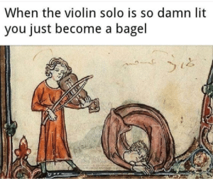 Supa hot fire: When the violin solo is so damn lit  you just become a bagel Supa hot fire