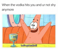 Same.   -Bobby Hill: When the vodka hits you and ur not shy  anymore  Lets get naked! Same.   -Bobby Hill