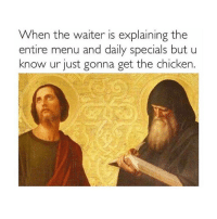 Chicken, Classical Art, and Specials: When the waiter is explaining the  entire menu and daily specials but u  know ur just gonna get the chicken. Chicken Nuggets as always
