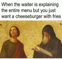 Memes, Classical Art, and A Cheeseburger: When the waiter is explaining  the entire menu but you just  want a cheeseburger with fries  ASSICAL ART MEMES