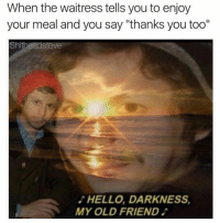 """Hello Darkness, My Old Friend: When the waitress tells you to enjoy  your meal and you say """"thanks you too""""  Shitheadsteve  HELLO, DARKNESS,  MY OLD FRIEND"""
