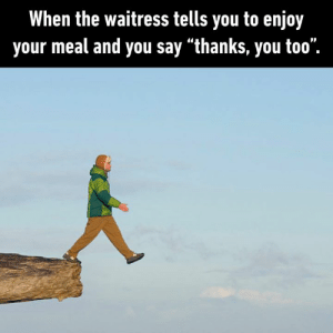"Dank, 🤖, and Waitress: When the waitress tells you to enjoy  your meal and you say ""thanks, you too"", why am i like dis"