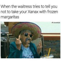 Frozen, Memes, and Xanax: When the waitress tries to tell you  not to take your Xanax with frozen  margaritas  ecosmoskyle Not tonight. Not tomorrow. Not ever. (👉🏽@cosmoskyle)