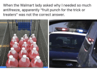 """Apparently, Halloween, and Walmart: When the Walmart lady asked why I needed so much  antifreeze, apparently """"fruit punch for the trick or  treaters"""" was not the correct answer. Halloween is approaching.."""
