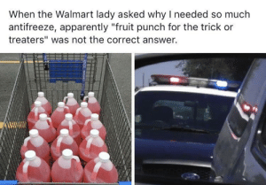 "Halloween is approaching.. via /r/funny https://ift.tt/2RAVSXc: When the Walmart lady asked why I needed so much  antifreeze, apparently ""fruit punch for the trick or  treaters"" was not the correct answer. Halloween is approaching.. via /r/funny https://ift.tt/2RAVSXc"