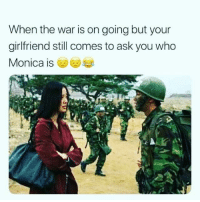 Dank, Girlfriend, and 🤖: When the war is on going but your  girlfriend still comes to ask you who  Monica is
