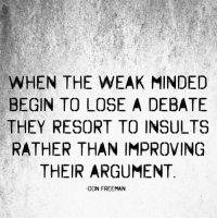 I invite you to join my page. --> Don Freeman: WHEN THE WEAK MINDED  BEGIN TO LOSE A DEBATE  THEY RESORT TO INSULTS  RATHER THAN IMPROVING  THEIR ARGUMENT  -DON FREEMAN I invite you to join my page. --> Don Freeman