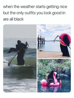 Also fits this r. by smashbrosonic MORE MEMES HERE: when the weather starts getting nice  but the only outfits you look good in  are all black Also fits this r. by smashbrosonic MORE MEMES HERE