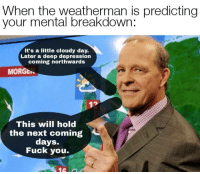 Fuck You, Depression, and Fuck: When the weatherman is predicting  your mental breakdown.  It's a little cloudy day.  Later a deep depression  coming northwards  MORGE  This will hold  the next coming  days.  Fuck you.