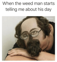 Shit, Wee, and Weed: When the weed man starts  telling me about his day  @wee  humo <p>Fuck I just want an 8th of the triple og. I gotta listen to this shit before he even bring out the scale. 😞😕😔</p>