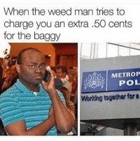 50 Cent, Funny, and Weed: When the weed man tries to  charge you an extra .50 cents  for the baggy  METROP  POL  Working together for e Is that right? You're going to do this to an honest customer? We'll see about that Mr. Trapstar. Follow @hoodclipsapp