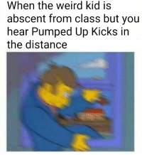 Tumblr, Weird, and Blog: When the weird kid is  abscent from class but you  hear Pumped Up Kicks in  the distance melonmemes:Found on r/ReeDank