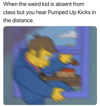 Weird, Class, and Pumped Up Kicks: When the weird kid is absent from  class but you hear Pumped Up Kicks in  the distance