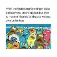 """Pls no: When the weird kid presenting in class  and everyone cracking jokes but then  ne mutters """"that's it"""" and starts walking  owards his bag Pls no"""
