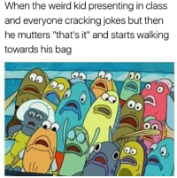 """mutters: When the weird kid presenting in class  and everyone cracking jokes but then  he mutters """"that's it"""" and starts walking  towards his bag  0a"""