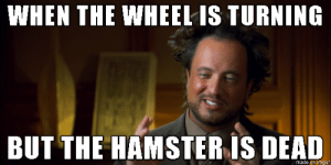 every single night shift: WHEN THE WHEEL IS TURNING  BUT THE HAMSTER IS DEAD  made on imgur every single night shift