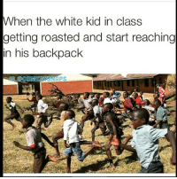 Lmao 😂😂😂😂: When the white kid in class  getting roasted and start reaching  in his backpack  COMEDY YASNAPS Lmao 😂😂😂😂