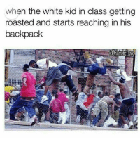 😂😂 lol bruhhh icantdeal: when the white kid in class getting  roasted and starts reaching in his  backpack 😂😂 lol bruhhh icantdeal