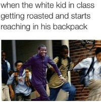 Lmao: when the white kid in class  getting roasted and starts  reaching in his backpack Lmao