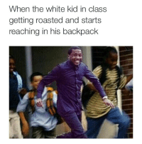Oh shit 👀✌️🏃🏃🏃💨💨💨: When the white kid in class  getting roasted and starts  reaching in his backpack Oh shit 👀✌️🏃🏃🏃💨💨💨